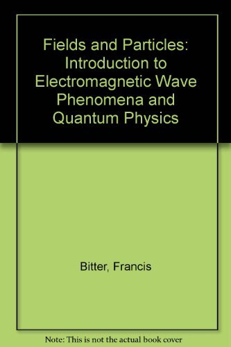 Fields and Particles: An Introduction to Electromagnetic Wave Phenomena and Quantum Physics: Bitter...
