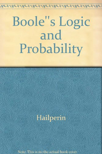 Boole's Logic and Probability: Critical Exposition from the Standpoint of Contemporary Algebra...