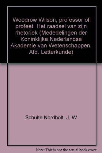 Woodrow Wilson, professor of profeet: het raadsel van zijn rhetoriek.: Schulte Nordholt, J.W.