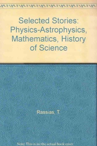 Selected Stories: Physics-Astrophysics, Mathematics, History of Science: Rassias, T