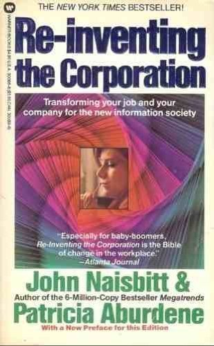 Re-Inventing the Corporation: Transforming Your Job and Your Company for the New Information ...