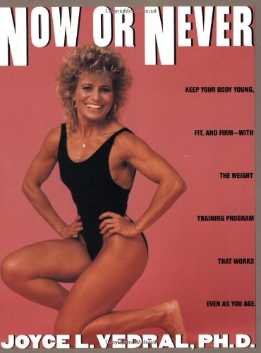 9780446370103: Now or Never: Keep Your Body Young, Fit and Firm with the Weight Training Program That Works Even as You Age