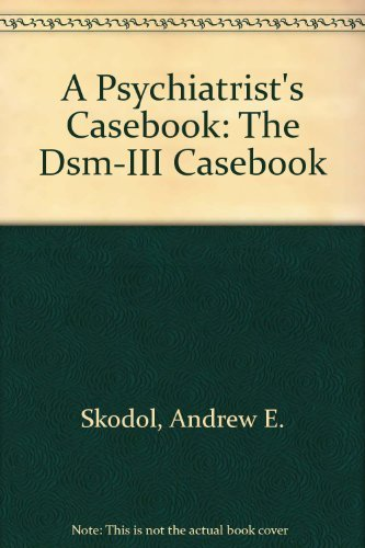 A Psychiatrist's Casebook: The Dsm-III Casebook: Skodol, Andrew E.; Gibbon, Miriam; Williams, ...