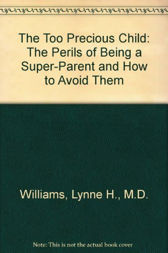 The Too Precious Child: The Perils of Being a Super-Parent and How to Avoid Them: Lynne H., M.D. ...