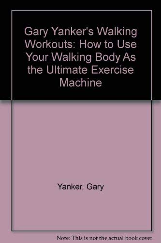 Gary Yanker's Walking Workouts: How to Use Your Walking Body As the Ultimate Exercise Machine (0446391093) by Gary Yanker