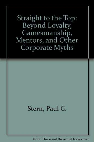 9780446392198: Straight to the Top: Beyond Loyalty, Gamesmanship, Mentors, and Other Corparate Myths