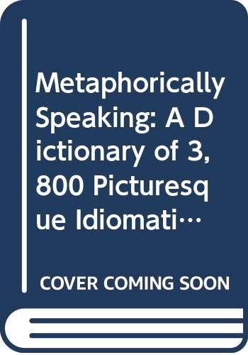 9780446393539: Metaphorically Speaking: A Dictionary of 3,800 Picturesque Idiomatic Expressions