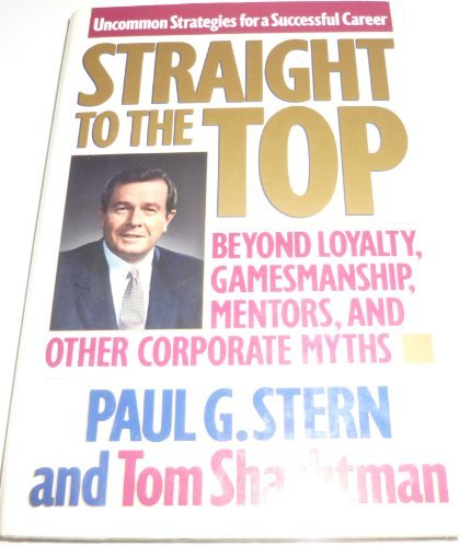 9780446515184: Straight to the Top: Beyond Loyalty, Gamesmanship, Mentors, and Other Corporate Myths