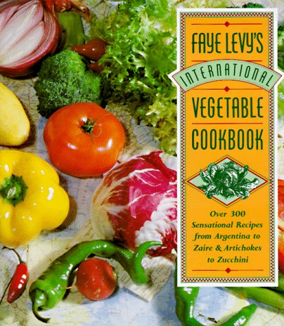Faye Levy's International Vegetable Cookbook: Over 300 Sensational Recipes from Argentina to Zaire and Artichokes to Zucchini (0446517194) by Levy, Faye