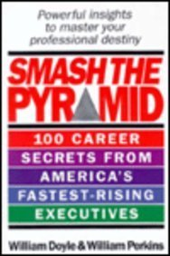 Smash the Pyramid: 100 Career Secrets from America's Fastest Rising Executives: Doyle, William...