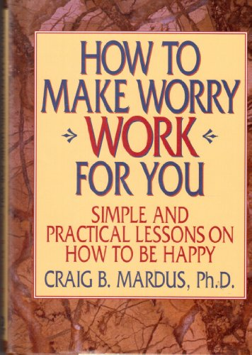 How to Make Worry Work for You: Simple and Practical Lessons on How to Be Happy: Mardus, Craig B., ...