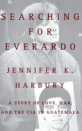 Searching for Everardo: A Story of Love, War, and the CIA in Guatemala: Harbury, Jennifer K.