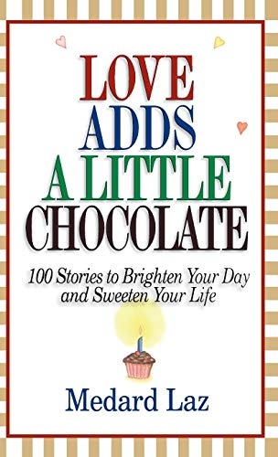 Love Adds a Little Chocolate: 100 Stories to Brighten Your Day and Sweeten Your Life: Laz, Medard