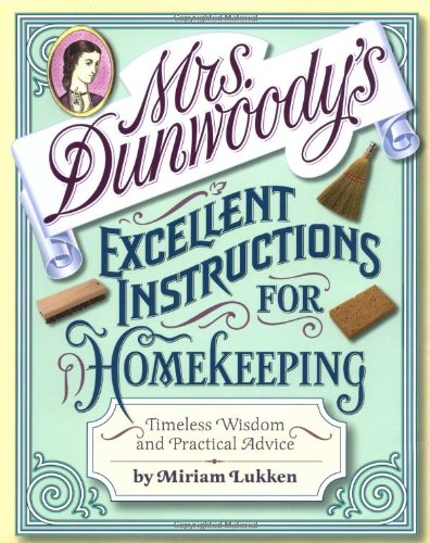 Mrs. Dunwoody's Excellent Instructions for Homekeeping; Timeless Wisdom and Practical Advice