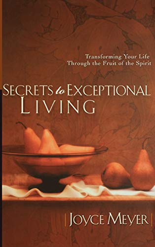 9780446532013: Secrets to Exceptional Living: Transforming Your Life Through the Fruit of the Spirit