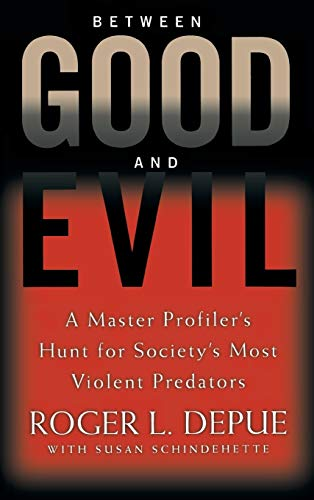 BETWEEN GOOD AND EVIL. A Master Profiler's Hunt for Society's Most Violent Predators