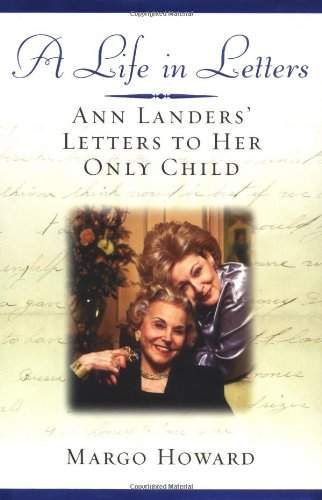 A LIFE IN LETTERS Ann Landers' Letters to Her Only Child: Howard, Margo