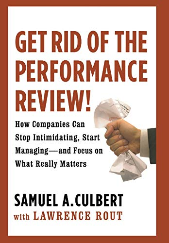 9780446556057: Get Rid of the Performance Review!: How Companies Can Stop Intimidating, Start Managing--and Focus on What Really Matters