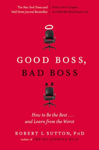 Good Boss, Bad Boss: How to Be the Best. and Learn from the Worst (Paperback): Robert I Sutton
