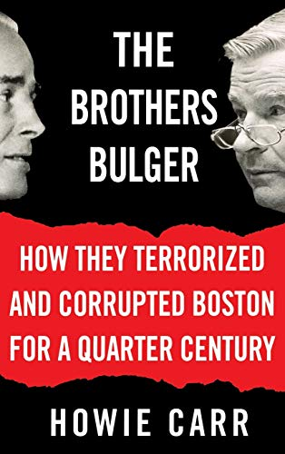 The Brothers Bulger: How They Terrorized and Corrupted Boston for a Quarter Century: Carr, Howie