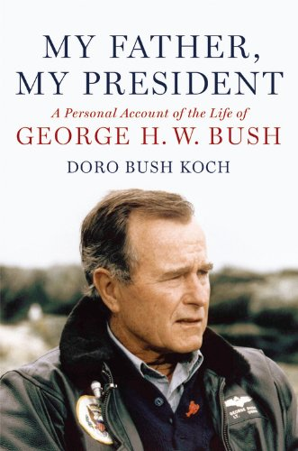 My Father, My President: A Personal Account of the Life of George H. W. Bush: Koch, Doro Bush