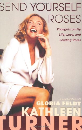 Send Yourself Roses: Thoughts on My Life, Love, and Leading Roles: Kathleen Turner; ...