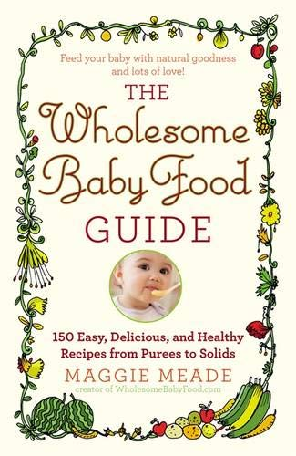 9780446584104: The Wholesome Baby Food Guide: Over 150 Easy, Delicious, and Healthy Recipes from Purees to Solids