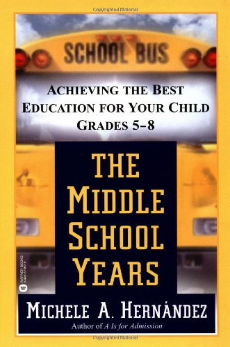 The Middle School Years : Achieving the Best Education for Your Child, Grades 5-8: Hernandez, ...