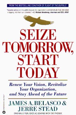 Seize Tomorrow, Start Today: Renew Your Vision,: James A. Belasco,