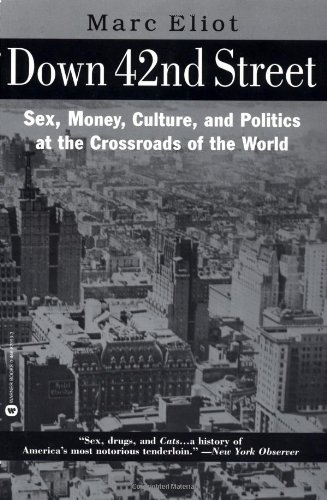 Down 42nd Street: Sex, Money, Culture, and Politics at the Crossroads of the World: Eliot, Marc
