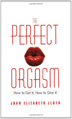 The Perfect Orgasm: How to Get It, How to Give It (0446692670) by Joan Elizabeth Lloyd