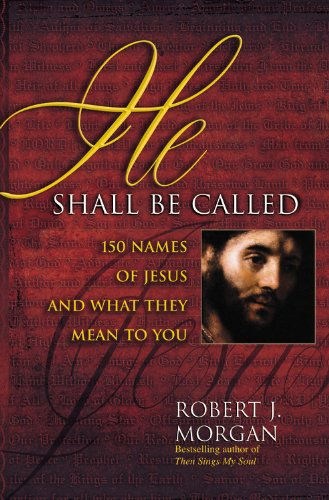 He Shall Be Called: 150 Names of Jesus and What They Mean to You: Morgan, Robert J.