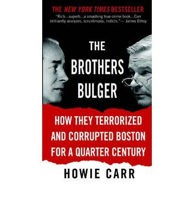 The Brothers Bulger: How They Terrorized and Corrupted Boston for a Quarter Century: Howie Carr