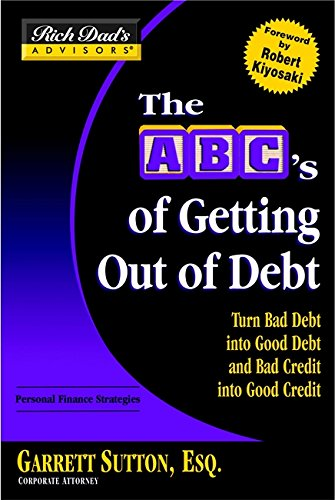 Rich Dad's Advisors®: The ABC's of Getting Out of Debt: Turn Bad Debt into Good Debt and Bad Credit into Good Credit (0446694096) by Garrett Sutton