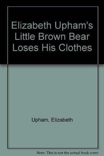 9780448465234: Elizabeth Upham's Little Brown Bear Loses His Clothes