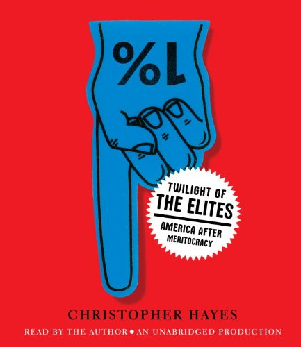 Twilight of the Elites: America After Meritocracy: Christopher Hayes