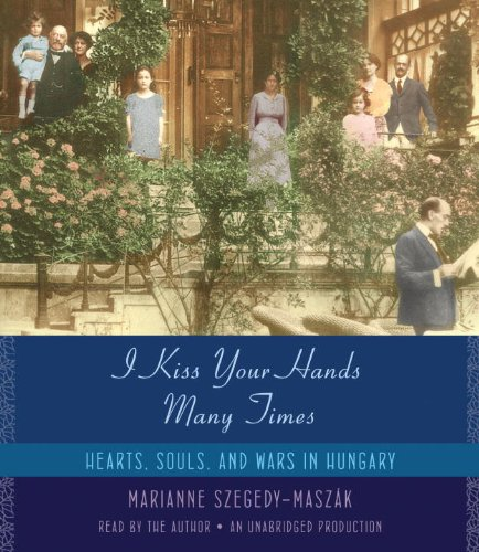 I Kiss Your Hands Many Times: Hearts, Souls, and Wars in Hungary: Szegedy-Maszak, Marianne
