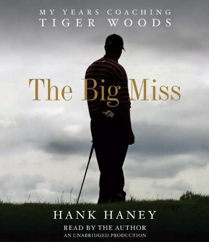 The Big Miss: My Years Coaching Tiger Woods: Haney, Hank