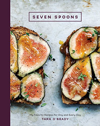 Seven Spoons: My Favorite Recipes for Any and Every Day: O'Brady, Tara