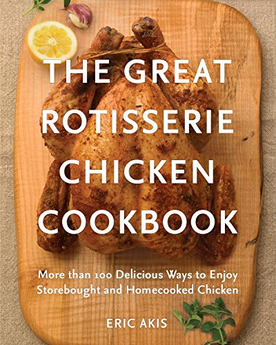 Great Rotisserie Chicken Cookbook More than 100 Delicious Ways to Enjoy Storebought & Homecooked Chicken
