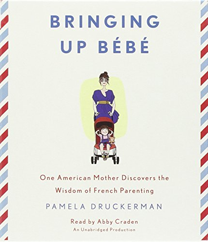 Bringing Up Bebe: One American Mother Discovers the Wisdom of French Parenting: Druckerman, Pamela