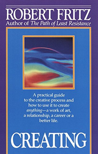 9780449908013: Creating: A practical guide to the creative process and how to use it to create anything - a work of art, a relationship, a career or a better life.