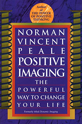 Positive Imaging: The Powerful Way to Change Your Life: Norman Vincent Peale
