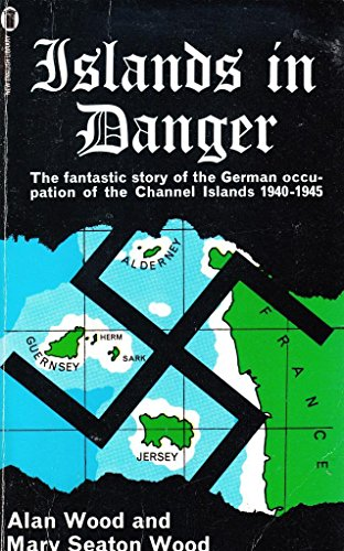 Islands in Danger: Story of the German Occupation of the Channel Islands, 1940-45: Alan Seaton-Wood...