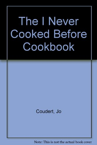 The I Never Cooked Before Cookbook: Coudert, Jo