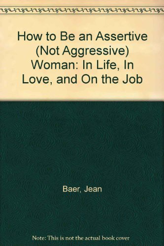 How to Be an Assertive (Not Aggressive) Woman: In Life, In Love, and On the Job: Jean Baer