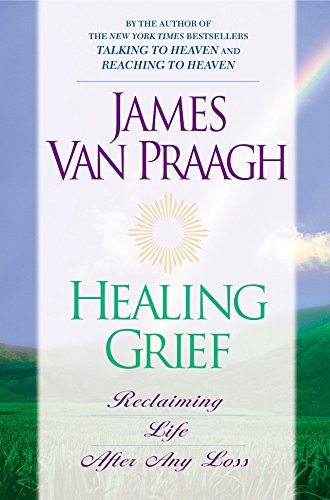 Healing Grief: Reclaiming Life After Any Loss: James Van Praagh