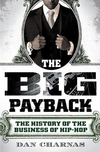 The Big Payback: The History of the Business of Hip-Hop: Dan Charnas