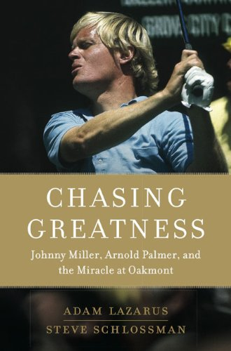 Chasing Greatness: Johnny Miller, Arnold Palmer, and the Miracle at Oakmont: Lazarus, Adam;...