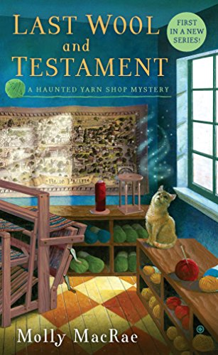 Last Wool and Testament: A Haunted Yarn Shop Mystery (Haunted Yarn Shop Mysteries): MacRae, Molly